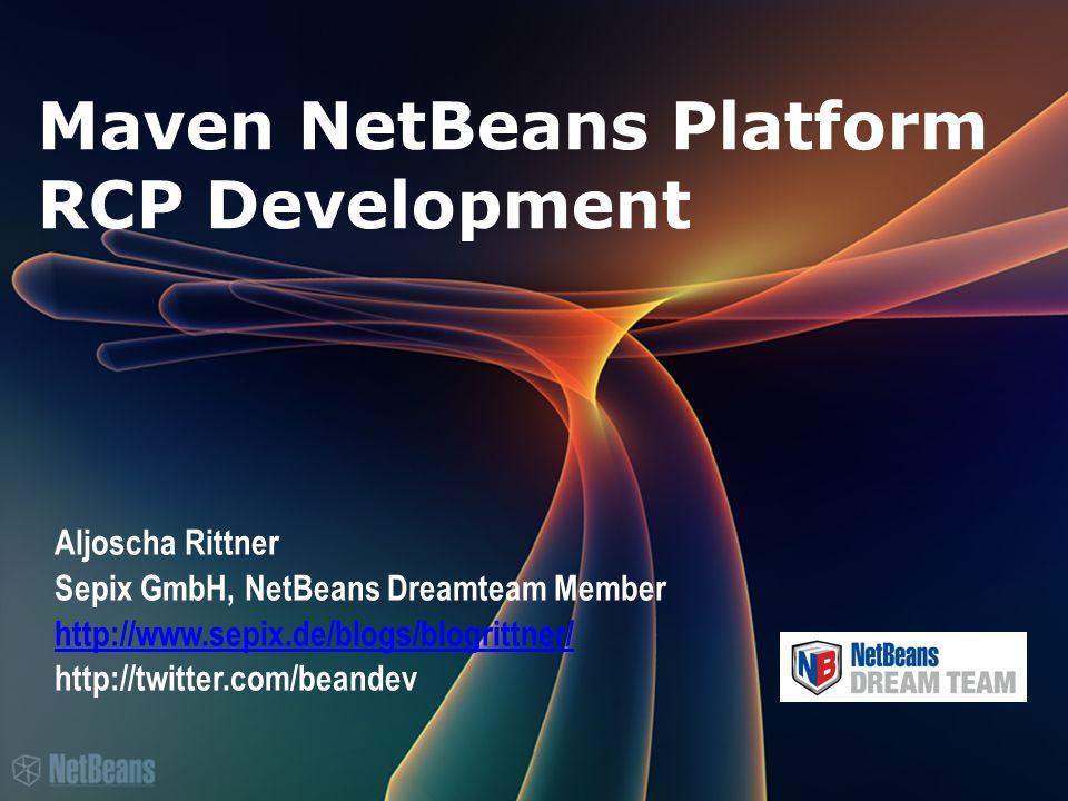 Maven NetBeans Platform RCP Development Aljoscha Rittner Sepix GmbH, NetBeans Dreamteam Member http://www.sepix.de/blogs/blogrittner/ http://twitter.com/beandev