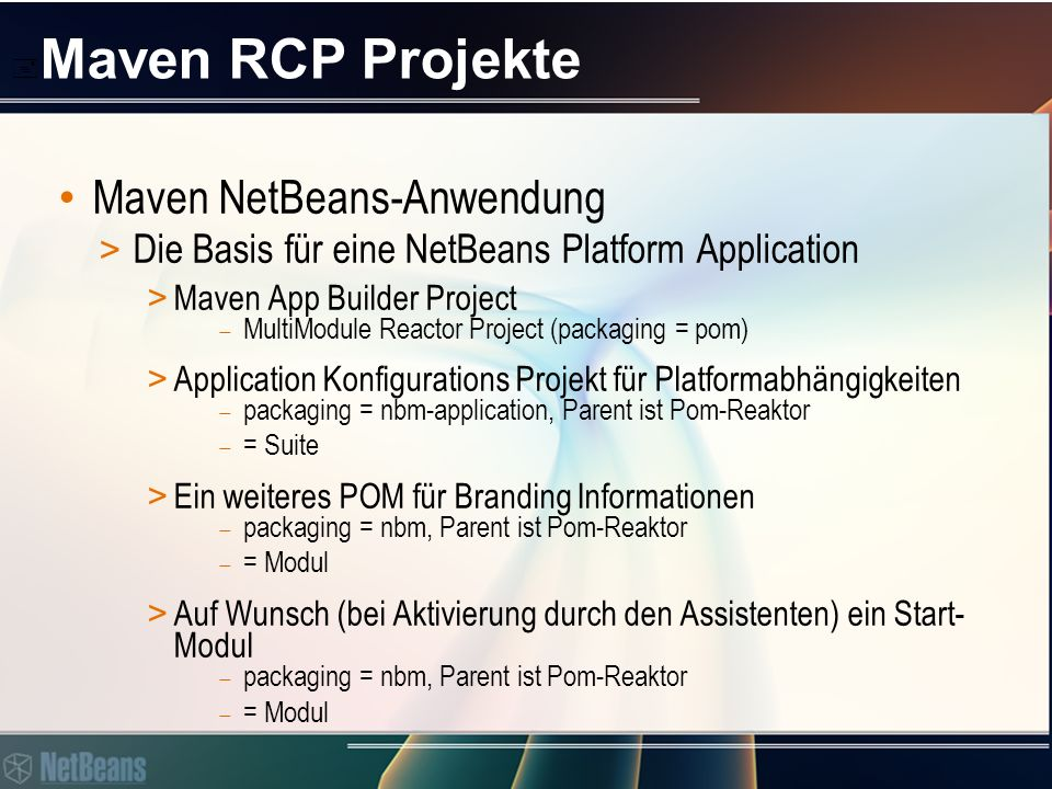  Maven RCP Projekte Maven NetBeans-Anwendung > Die Basis für eine NetBeans Platform Application > Maven App Builder Project  MultiModule Reactor Project (packaging = pom) > Application Konfigurations Projekt für Platformabhängigkeiten  packaging = nbm-application, Parent ist Pom-Reaktor  = Suite > Ein weiteres POM für Branding Informationen  packaging = nbm, Parent ist Pom-Reaktor  = Modul > Auf Wunsch (bei Aktivierung durch den Assistenten) ein Start- Modul  packaging = nbm, Parent ist Pom-Reaktor  = Modul