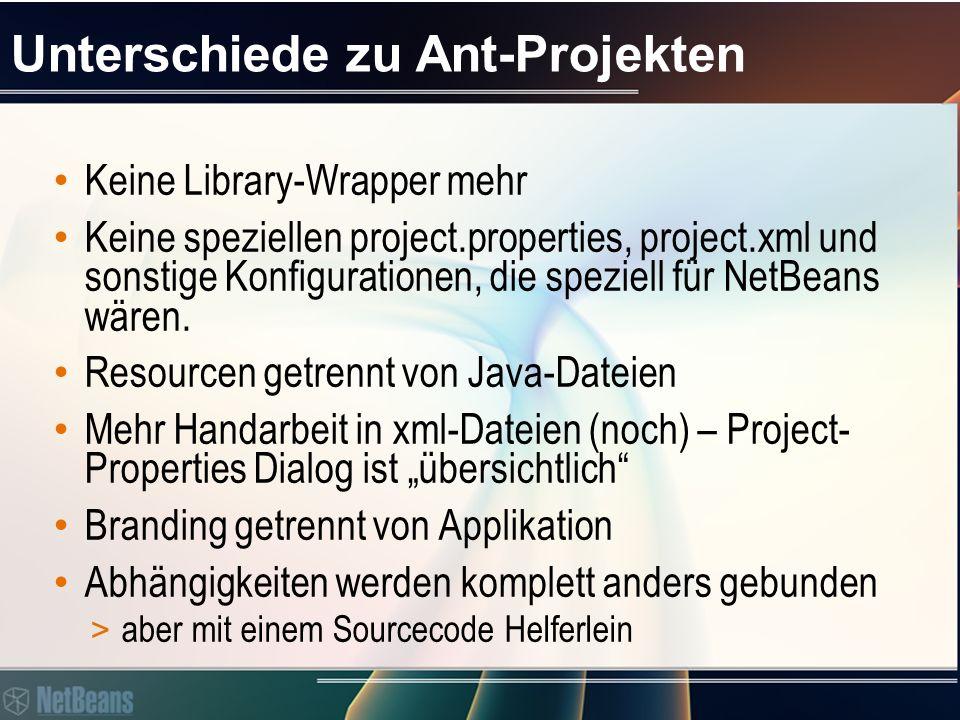 Unterschiede zu Ant-Projekten Keine Library-Wrapper mehr Keine speziellen project.properties, project.xml und sonstige Konfigurationen, die speziell für NetBeans wären.