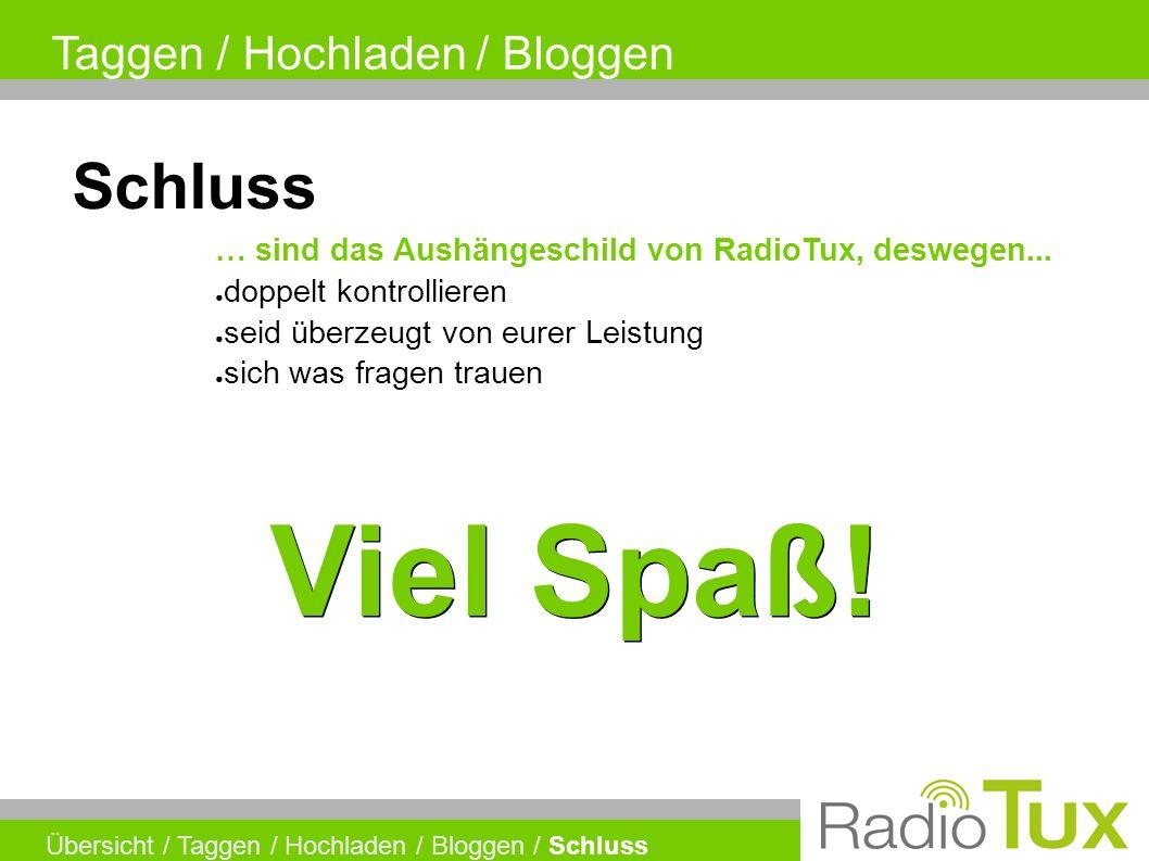 Taggen / Hochladen / Bloggen Übersicht / Taggen / Hochladen / Bloggen / Schluss Schluss ● doppelt kontrollieren … sind das Aushängeschild von RadioTux, deswegen...