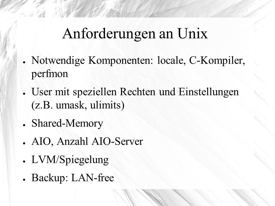 Anforderungen an Unix ● Notwendige Komponenten: locale, C-Kompiler, perfmon ● User mit speziellen Rechten und Einstellungen (z.B.