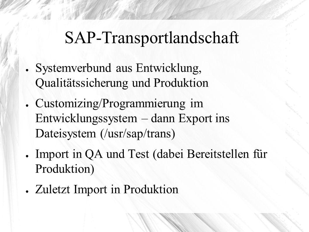 SAP-Transportlandschaft ● Systemverbund aus Entwicklung, Qualitätssicherung und Produktion ● Customizing/Programmierung im Entwicklungssystem – dann Export ins Dateisystem (/usr/sap/trans) ● Import in QA und Test (dabei Bereitstellen für Produktion) ● Zuletzt Import in Produktion