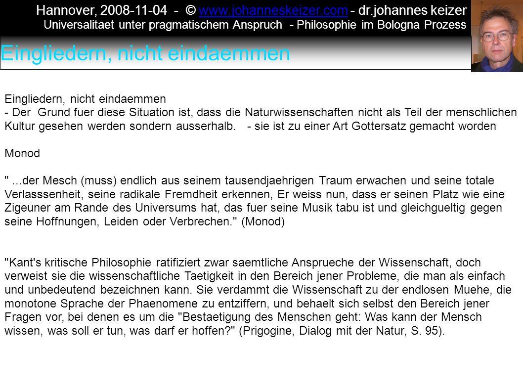 Hannover, 2008-11-04 - © www.johanneskeizer.com - dr.johannes keizerwww.johanneskeizer.com Universalitaet unter pragmatischem Anspruch - Philosophie im Bologna Prozess Eingliedern, nicht eindaemmen - Der Grund fuer diese Situation ist, dass die Naturwissenschaften nicht als Teil der menschlichen Kultur gesehen werden sondern ausserhalb.