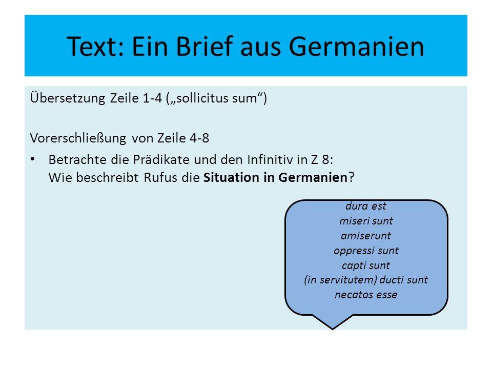 """Text: Ein Brief aus Germanien Übersetzung Zeile 1-4 (""""sollicitus sum ) Vorerschließung von Zeile 4-8 Betrachte die Prädikate und den Infinitiv in Z 8: Wie beschreibt Rufus die Situation in Germanien."""