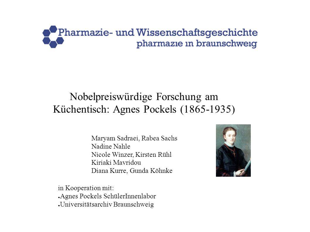 Nobelpreiswürdige Forschung am Küchentisch: Agnes Pockels (1865-1935) Maryam Sadraei, Rabea Sachs Nadine Nahle Nicole Winzer, Kirsten Rühl Kiriaki Mav