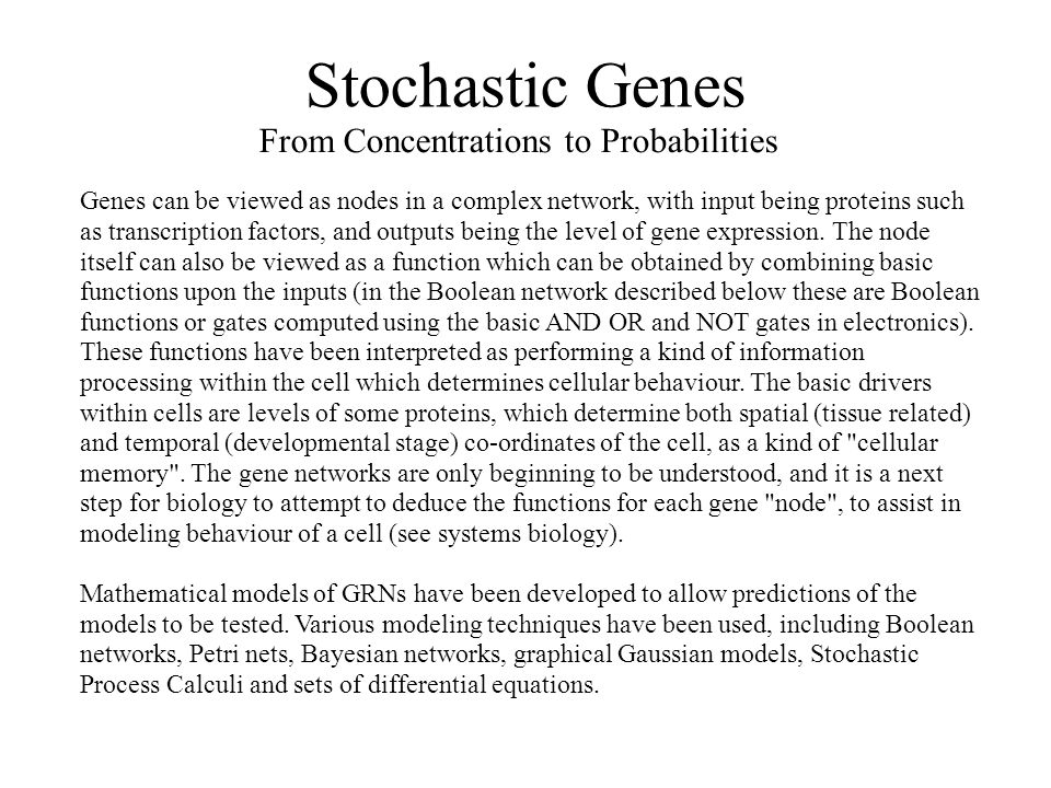 Stochastic Genes From Concentrations to Probabilities Genes can be viewed as nodes in a complex network, with input being proteins such as transcription factors, and outputs being the level of gene expression.