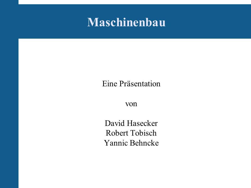 Maschinenbau Eine Präsentation von David Hasecker Robert Tobisch Yannic Behncke