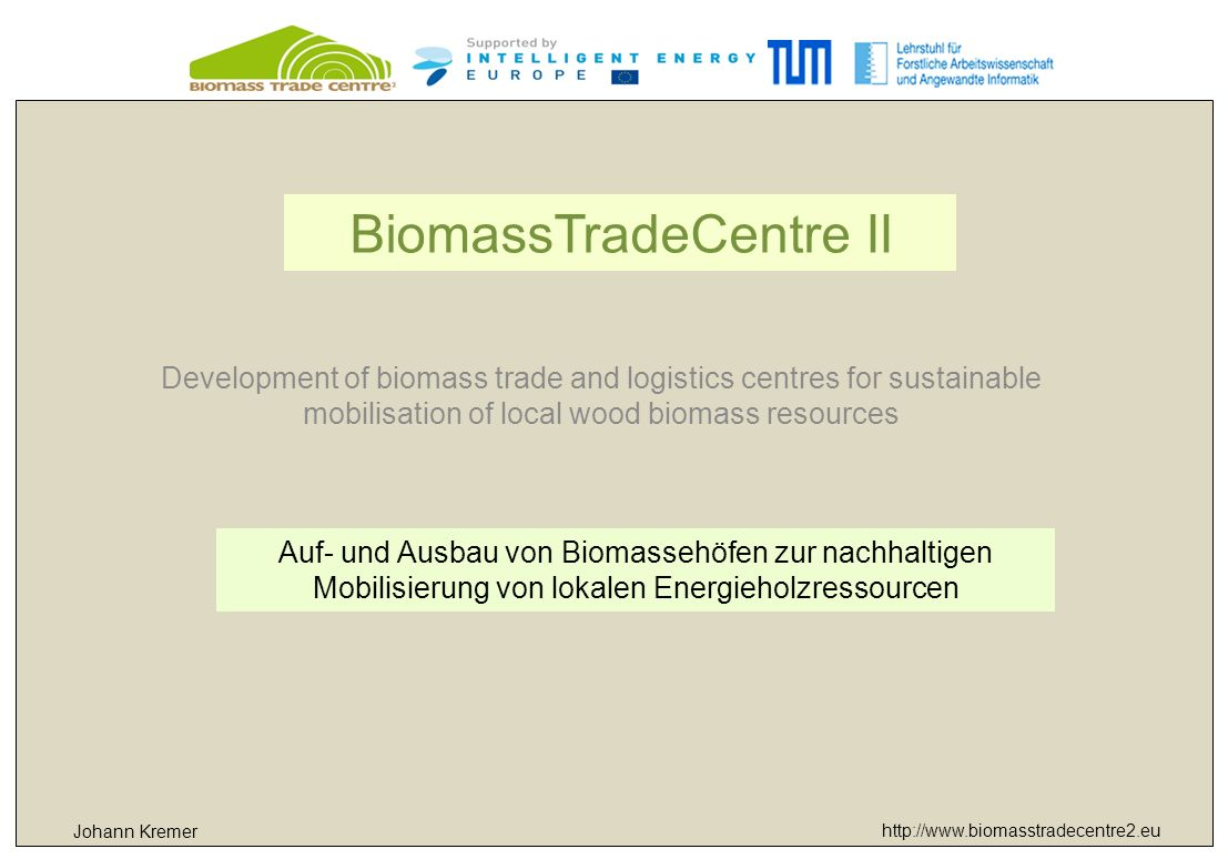 http://www.biomasstradecentre2.eu Johann Kremer Holzernte in ausklingenden JPs und angehenden JDs, Geförderte Maßnahmen, Sammeldurchforstungen 1)Förderung neuer Investitionen in die Energieholzproduktion nachhaltige Mobilisierung von Energieholz aus Wald, Kurzumtriebsplantagen und anderen Quellen neue Geschäftsfelder – Energieholz- und/oder Wärmeproduktion und Vermarktung Zielgruppen – Waldbesitzer und Waldbauern, Forstliche Unternehmer und Holzverarbeitende Industrie, Unternehmer im ländlichen Raum, Mitglieder von Maschinenringen und Waldbauernvereinigungen Informationsveranstaltungen – Kontakte mit Experten, Technologielieferanten und –verleihern, lokaler Politik sowie Kredit- und Förderwesen