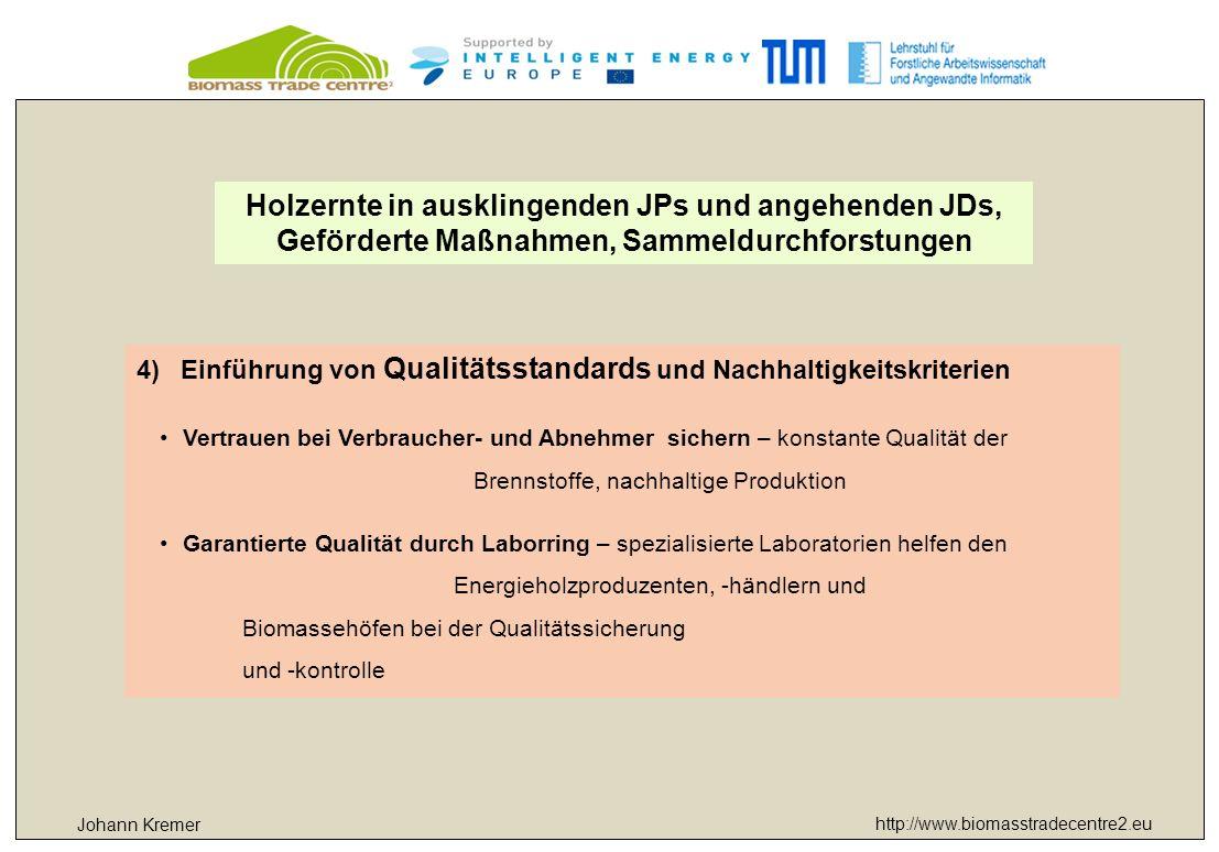 http://www.biomasstradecentre2.eu Johann Kremer 4)Einführung von Qualitätsstandards und Nachhaltigkeitskriterien Vertrauen bei Verbraucher- und Abnehmer sichern – konstante Qualität der Brennstoffe, nachhaltige Produktion Garantierte Qualität durch Laborring – spezialisierte Laboratorien helfen den Energieholzproduzenten, -händlern und Biomassehöfen bei der Qualitätssicherung und -kontrolle Holzernte in ausklingenden JPs und angehenden JDs, Geförderte Maßnahmen, Sammeldurchforstungen