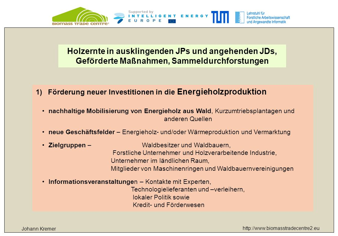 http://www.biomasstradecentre2.eu Markt 2011 Bayerns Waldbesitzer17,7 Mio Fm davon Privatwaldbesitzer10,8 Mio Fm rund 1/3 auf den Energieholzmarkt 3,5 Mio Fm Energieholzpotential in Bayern Energetische Nutzung kann um 15 % gesteigert werden von heute 4,8 Mio to Trockenmasse auf 5,5 Mio to Johann Kremer