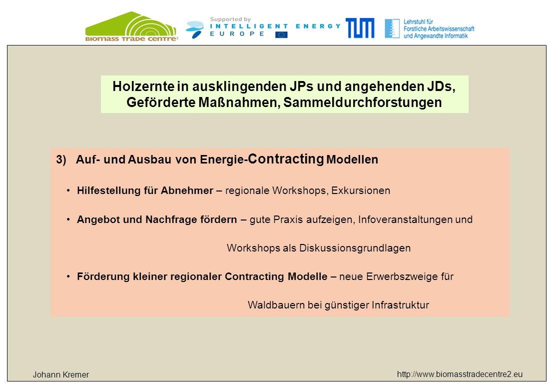 http://www.biomasstradecentre2.eu Johann Kremer 3)Auf- und Ausbau von Energie- Contracting Modellen Hilfestellung für Abnehmer – regionale Workshops, Exkursionen Angebot und Nachfrage fördern – gute Praxis aufzeigen, Infoveranstaltungen und Workshops als Diskussionsgrundlagen Förderung kleiner regionaler Contracting Modelle – neue Erwerbszweige für Waldbauern bei günstiger Infrastruktur Holzernte in ausklingenden JPs und angehenden JDs, Geförderte Maßnahmen, Sammeldurchforstungen