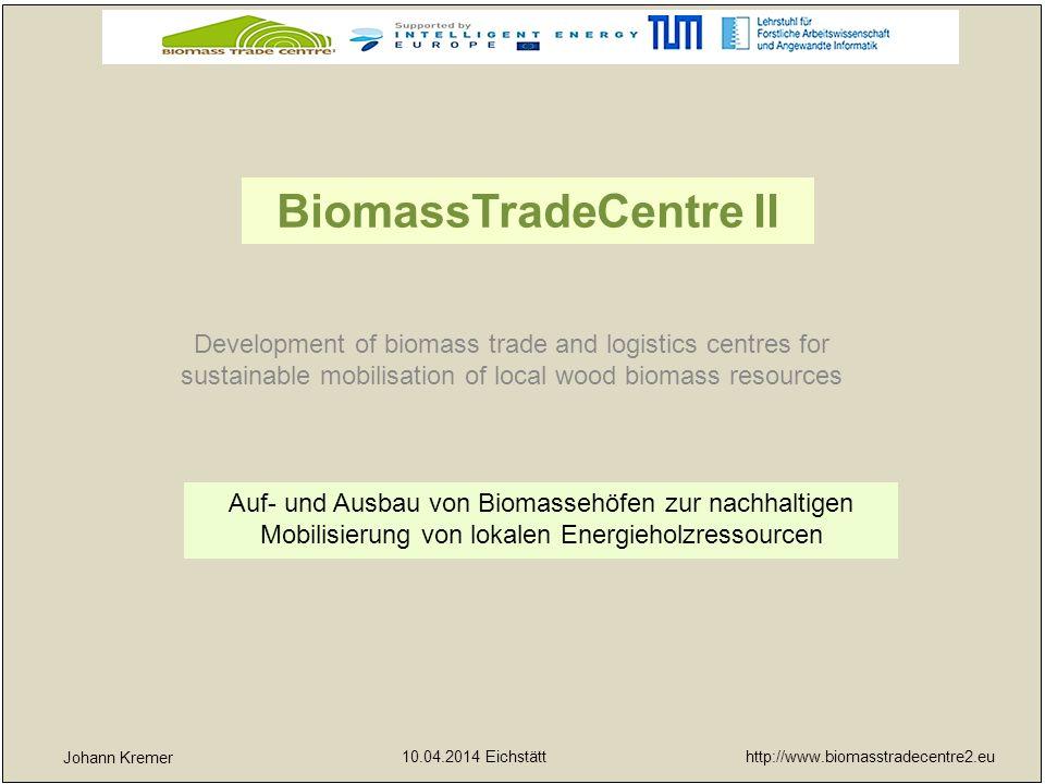 http://www.biomasstradecentre2.eu 10.04.2014 Eichstätt yx Johann Kremer Holzernte in ausklingenden JPs und angehenden JDs, Geförderte Maßnahmen, Sammeldurchforstungen 1)Förderung neuer Investitionen in die Energieholzproduktion nachhaltige Mobilisierung von Energieholz aus Wald, Kurzumtriebsplantagen und anderen Quellen neue Geschäftsfelder – Energieholz- und/oder Wärmeproduktion und Vermarktung Zielgruppen – Waldbesitzer und Waldbauern, Forstliche Unternehmer und Holzverarbeitende Industrie, Unternehmer im ländlichen Raum, Mitglieder von Maschinenringen und Waldbauernvereinigungen Informationsveranstaltungen – Kontakte mit Experten, Technologielieferanten und –verleihern, lokaler Politik sowie Kredit- und Förderwesen
