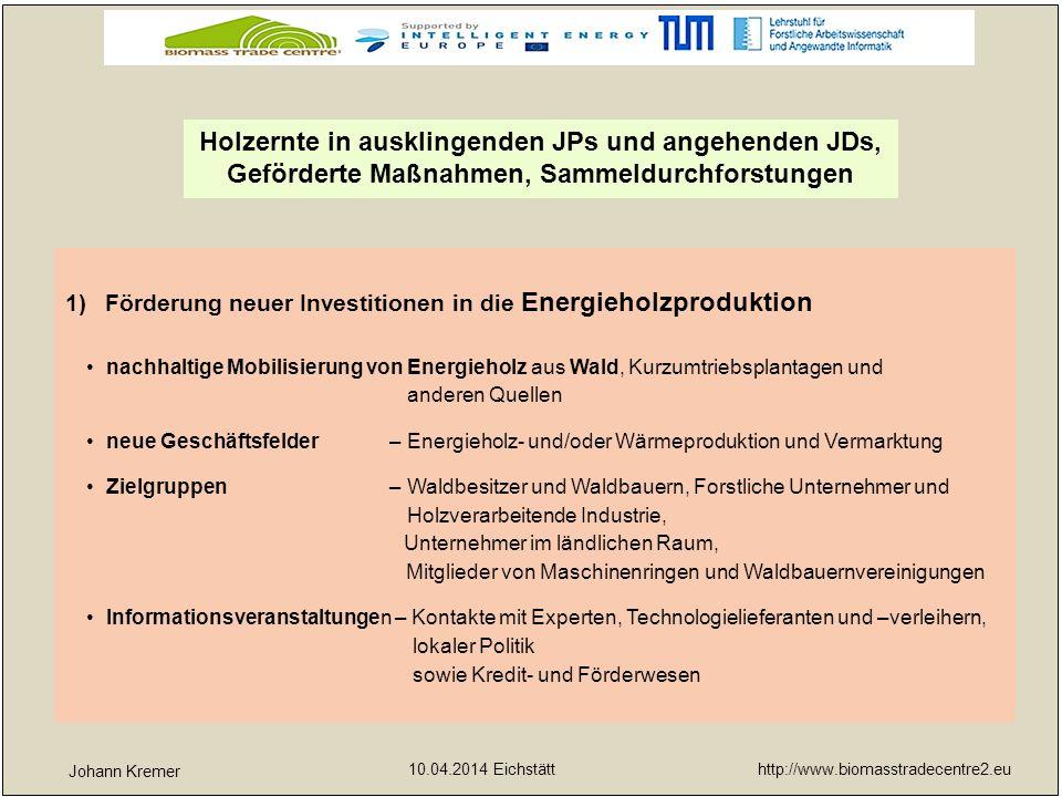 http://www.biomasstradecentre2.eu 10.04.2014 Eichstätt yx 2)Auf- und Ausbau von Biomassehöfen Förderung neuer Gründungen – Workshops, Exkursionen, Machbarkeitsstudien Umsetzung neuer Biomassehöfe – Ausbau regionaler Energieholzernteketten Unterstützung regionaler Biomassehöfe – bei schwach entwickelten Strukturen Professionelle Hilfen zur Förderung der Biomassehöfe – für bereits funktionierende Einrichtungen Holzernte in ausklingenden JPs und angehenden JDs, Geförderte Maßnahmen, Sammeldurchforstungen Johann Kremer