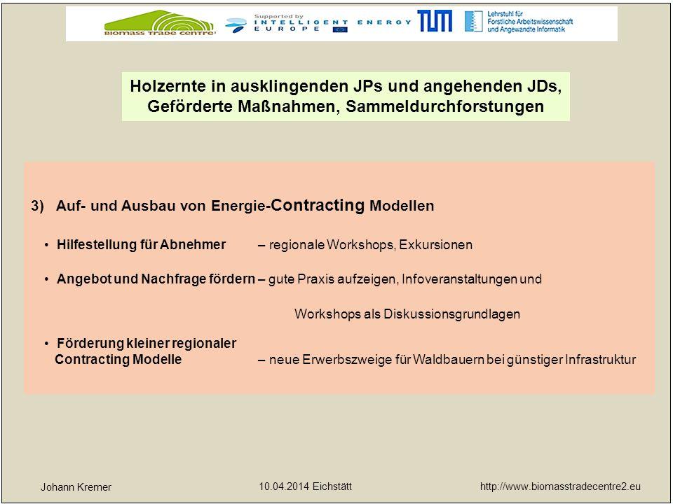 http://www.biomasstradecentre2.eu 10.04.2014 Eichstätt yx Johann Kremer 4)Einführung von Qualitätsstandards und Nachhaltigkeitskriterien Vertrauen bei Verbraucher- und Abnehmer sichern – konstante Qualität der Brennstoffe, nachhaltige Produktion Garantierte Qualität durch Laborring – spezialisierte Laboratorien helfen den Energieholzproduzenten, -händlern und Biomassehöfen bei der Qualitätssicherung und -kontrolle Holzernte in ausklingenden JPs und angehenden JDs, Geförderte Maßnahmen, Sammeldurchforstungen