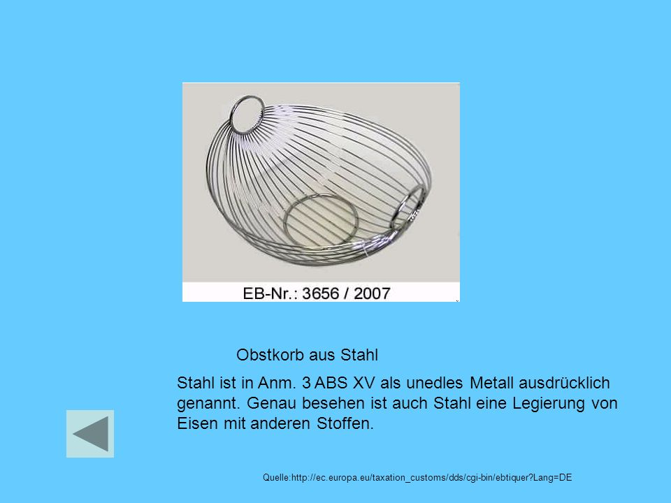 Obstkorb aus Stahl Quelle:http://ec.europa.eu/taxation_customs/dds/cgi-bin/ebtiquer?Lang=DE Stahl ist in Anm. 3 ABS XV als unedles Metall ausdrücklich