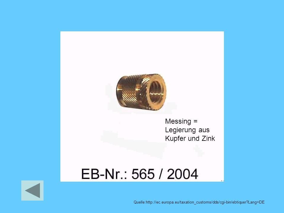 Messing = Legierung aus Kupfer und Zink Quelle:http://ec.europa.eu/taxation_customs/dds/cgi-bin/ebtiquer?Lang=DE