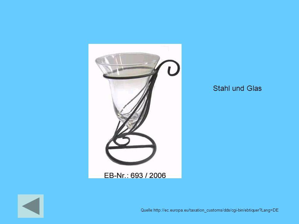 Stahl und Glas Quelle:http://ec.europa.eu/taxation_customs/dds/cgi-bin/ebtiquer?Lang=DE