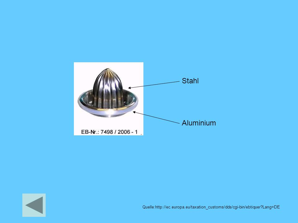 Stahl Aluminium Quelle:http://ec.europa.eu/taxation_customs/dds/cgi-bin/ebtiquer?Lang=DE