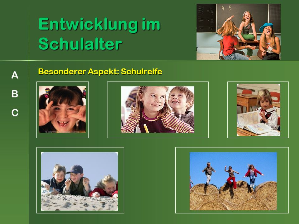 Entwicklung im Schulalter Besonderer Aspekt: Schulreife A B C