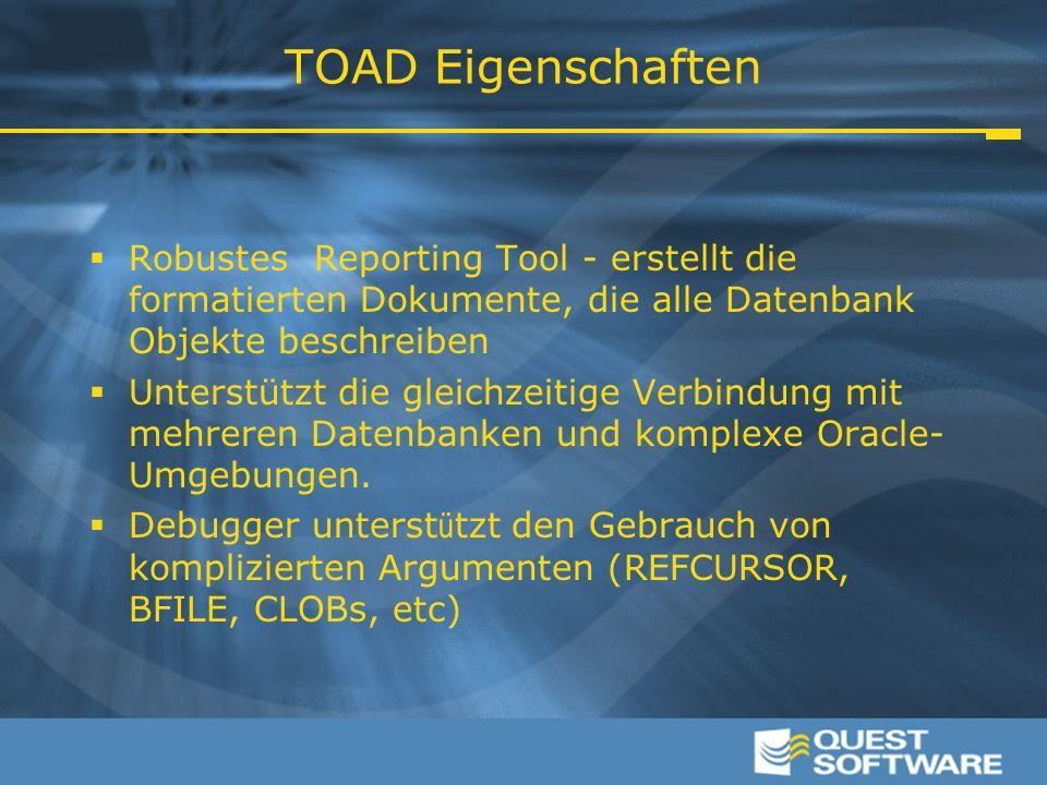 TOAD Eigenschaften  Robustes Reporting Tool - erstellt die formatierten Dokumente, die alle Datenbank Objekte beschreiben  Unterstützt die gleichzeitige Verbindung mit mehreren Datenbanken und komplexe Oracle- Umgebungen.