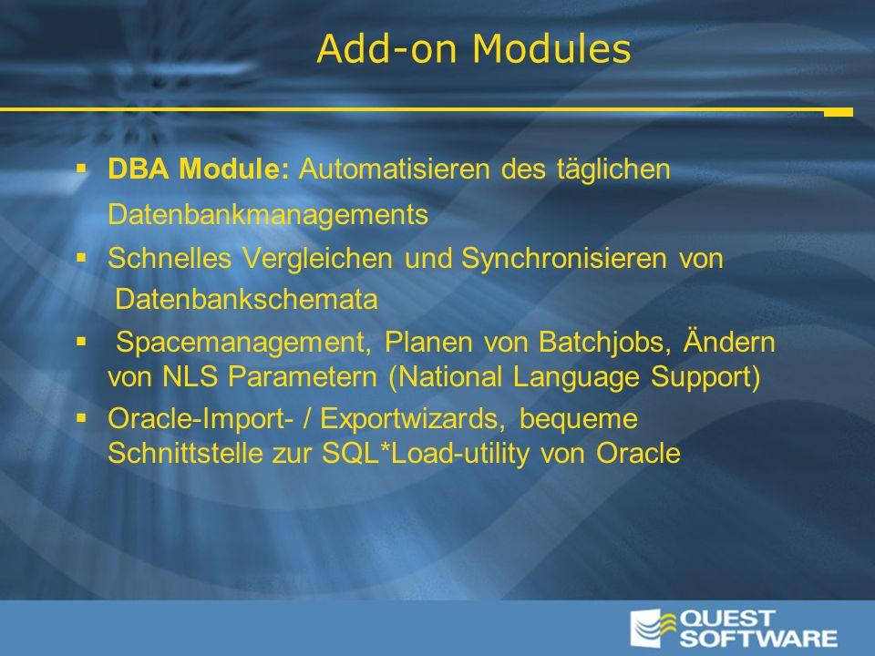 Add-on Modules  DBA Module: Automatisieren des täglichen Datenbankmanagements  Schnelles Vergleichen und Synchronisieren von Datenbankschemata  Spacemanagement, Planen von Batchjobs, Ändern von NLS Parametern (National Language Support)  Oracle-Import- / Exportwizards, bequeme Schnittstelle zur SQL*Load-utility von Oracle