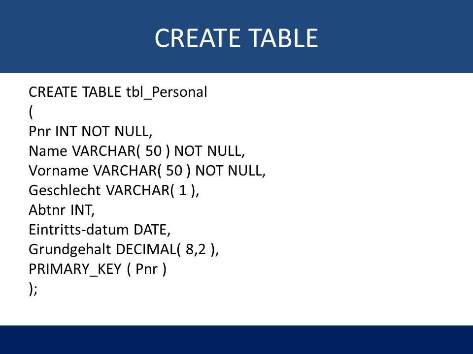CREATE TABLE CREATE TABLE tbl_Personal ( Pnr INT NOT NULL, Name VARCHAR( 50 ) NOT NULL, Vorname VARCHAR( 50 ) NOT NULL, Geschlecht VARCHAR( 1 ), Abtnr