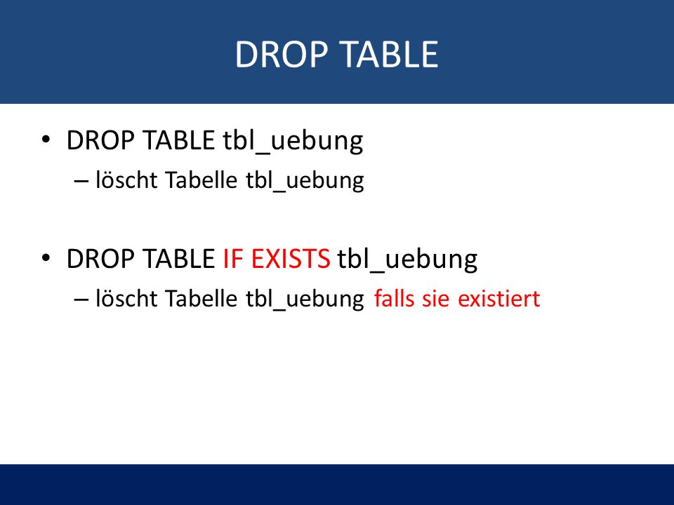 DROP TABLE DROP TABLE tbl_uebung – löscht Tabelle tbl_uebung DROP TABLE IF EXISTS tbl_uebung – löscht Tabelle tbl_uebung falls sie existiert