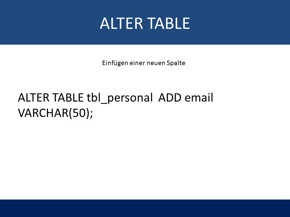 ALTER TABLE ALTER TABLE tbl_personal ADD email VARCHAR(50); Einfügen einer neuen Spalte