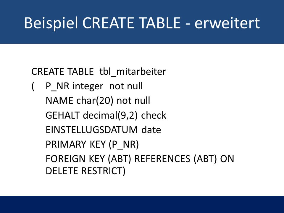 Beispiel CREATE TABLE - erweitert CREATE TABLE tbl_mitarbeiter ( P_NR integer not null NAME char(20) not null GEHALT decimal(9,2) check EINSTELLUGSDATUM date PRIMARY KEY (P_NR) FOREIGN KEY (ABT) REFERENCES (ABT) ON DELETE RESTRICT)