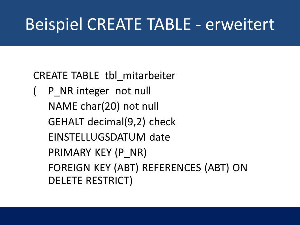 Beispiel CREATE TABLE - erweitert CREATE TABLE tbl_mitarbeiter ( P_NR integer not null NAME char(20) not null GEHALT decimal(9,2) check EINSTELLUGSDAT