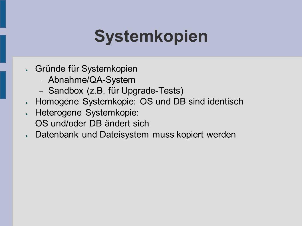 Systemkopien ● Gründe für Systemkopien – Abnahme/QA-System – Sandbox (z.B. für Upgrade-Tests) ● Homogene Systemkopie: OS und DB sind identisch ● Heter