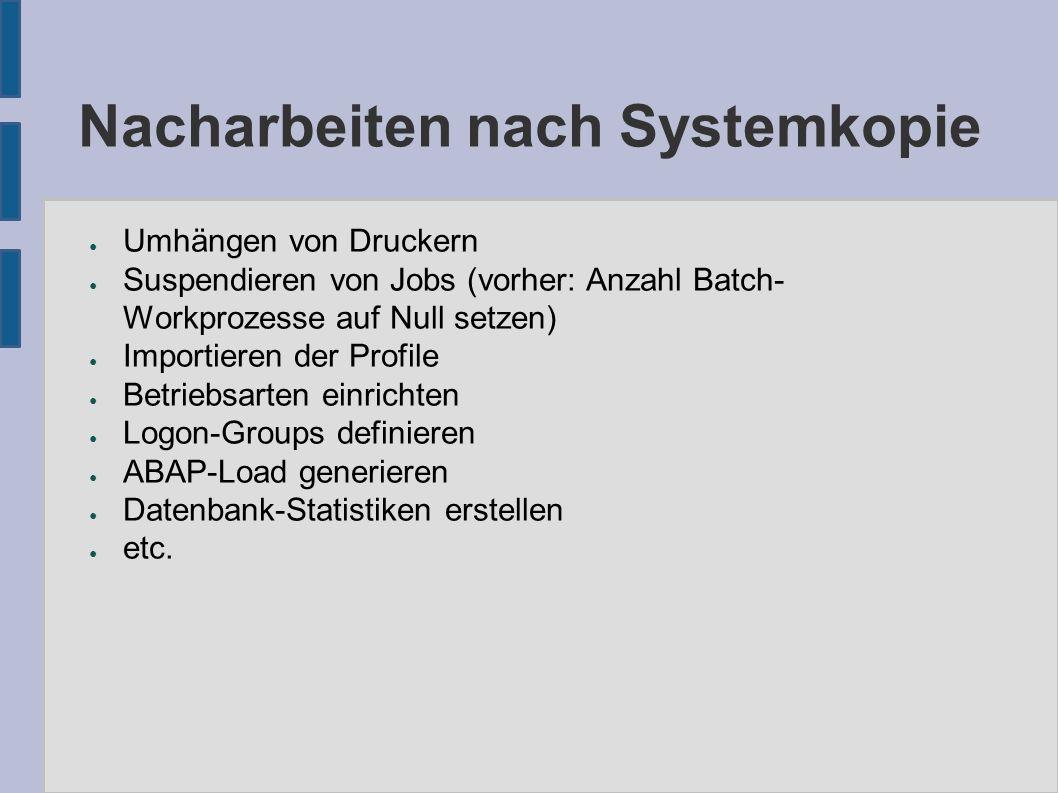 Nacharbeiten nach Systemkopie ● Umhängen von Druckern ● Suspendieren von Jobs (vorher: Anzahl Batch- Workprozesse auf Null setzen) ● Importieren der P