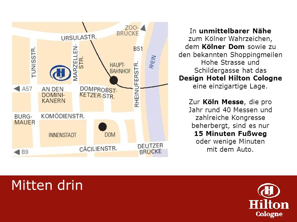 Mitten drin In unmittelbarer Nähe zum Kölner Wahrzeichen, dem Kölner Dom sowie zu den bekannten Shoppingmeilen Hohe Strasse und Schildergasse hat das Design Hotel Hilton Cologne eine einzigartige Lage.
