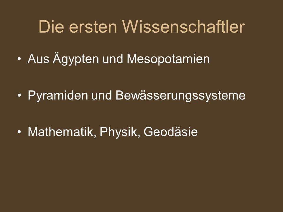 Die ersten Wissenschaftler Aus Ägypten und Mesopotamien Pyramiden und Bewässerungssysteme Mathematik, Physik, Geodäsie