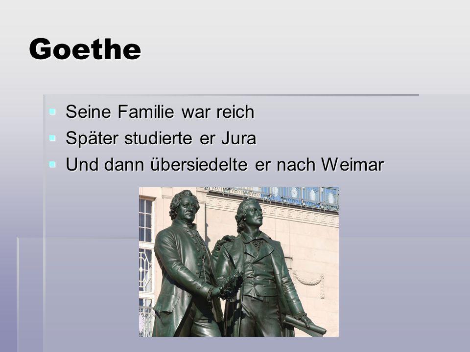 Goethe  Seine Familie war reich  Später studierte er Jura  Und dann übersiedelte er nach Weimar