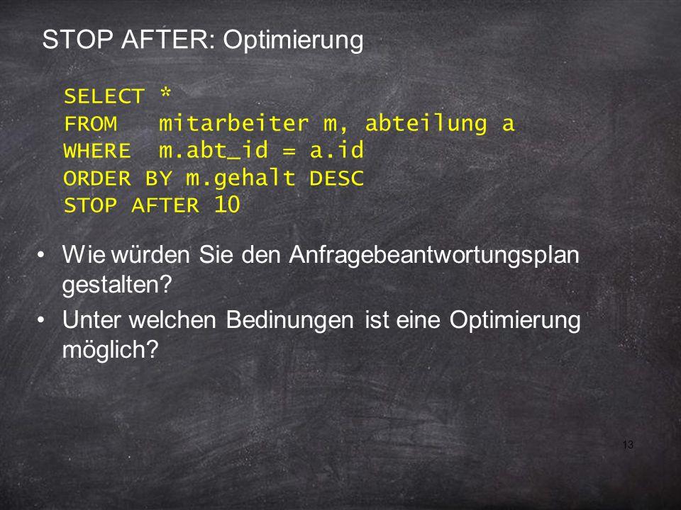 13 STOP AFTER: Optimierung Wie würden Sie den Anfragebeantwortungsplan gestalten? Unter welchen Bedinungen ist eine Optimierung möglich? SELECT * FROM