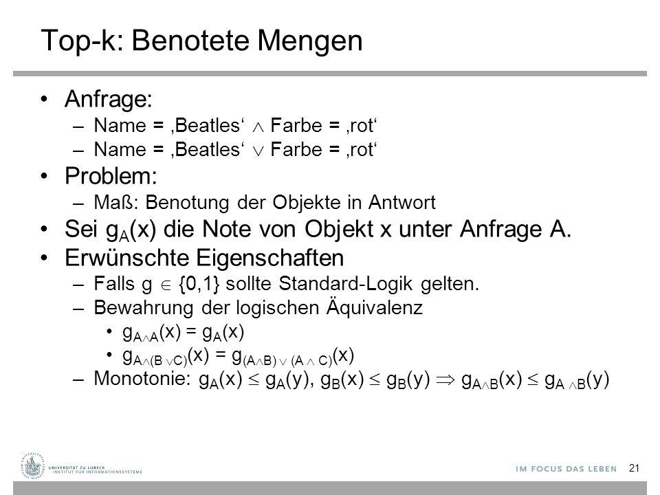 21 Top-k: Benotete Mengen Anfrage: –Name = 'Beatles'  Farbe = 'rot' –Name = 'Beatles'  Farbe = 'rot' Problem: –Maß: Benotung der Objekte in Antwort