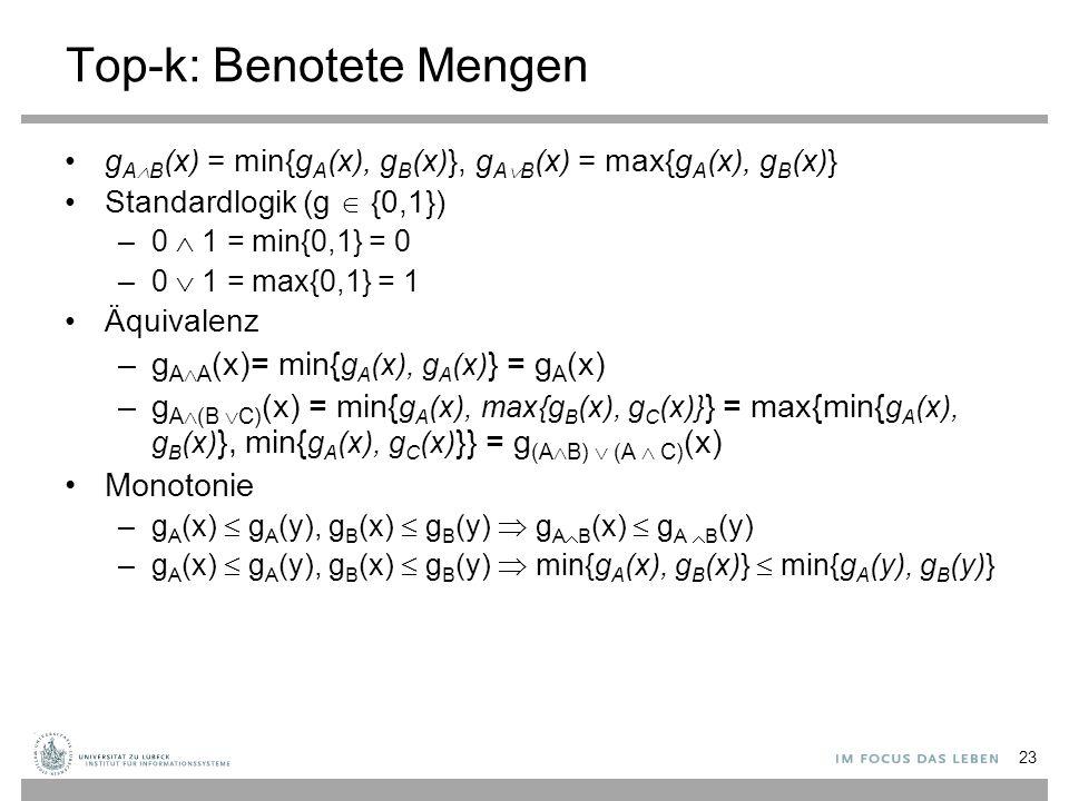 23 Top-k: Benotete Mengen g A  B (x) = min{g A (x), g B (x)}, g A  B (x) = max{g A (x), g B (x)} Standardlogik (g  {0,1}) –0  1 = min{0,1} = 0 –0