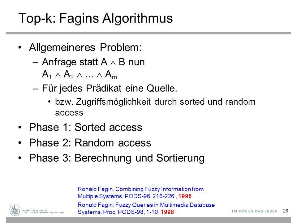 26 Top-k: Fagins Algorithmus Allgemeineres Problem: –Anfrage statt A  B nun A 1  A 2 ...  A m –Für jedes Prädikat eine Quelle. bzw. Zugriffsmöglic