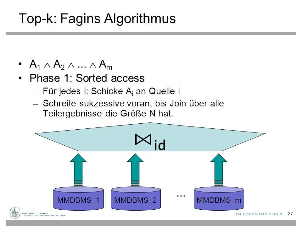 27 Top-k: Fagins Algorithmus A 1  A 2 ...  A m Phase 1: Sorted access –Für jedes i: Schicke A i an Quelle i –Schreite sukzessive voran, bis Join üb