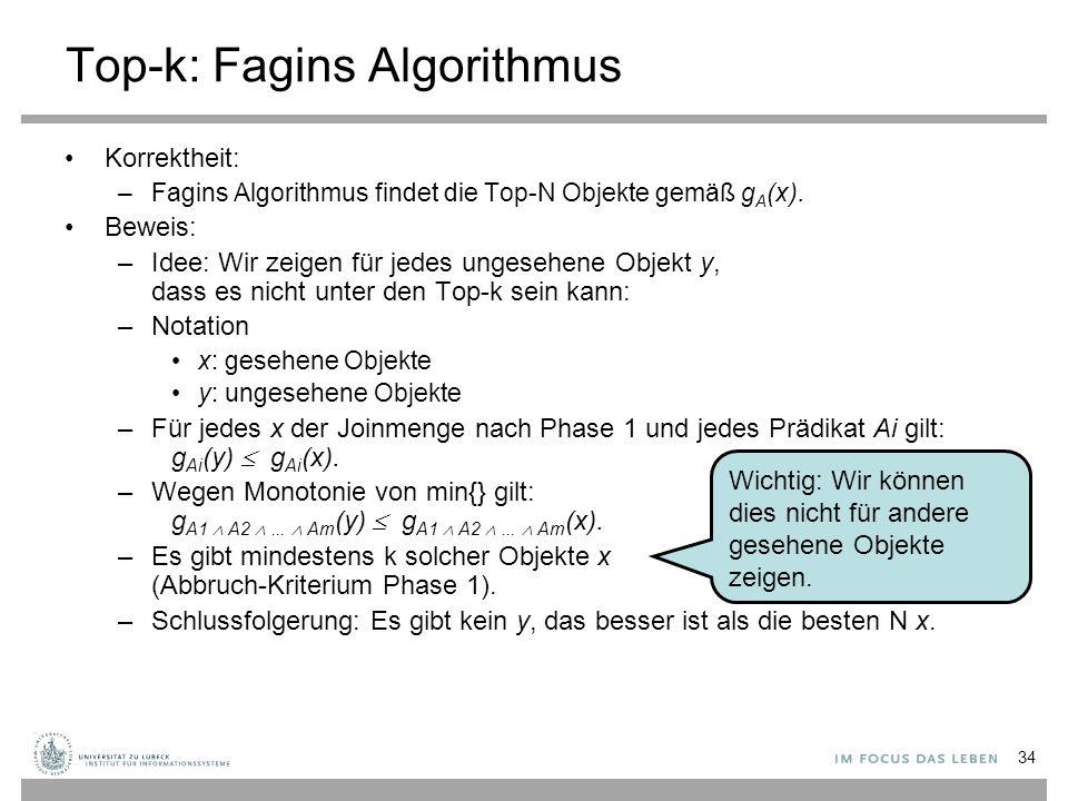 34 Top-k: Fagins Algorithmus Korrektheit: –Fagins Algorithmus findet die Top-N Objekte gemäß g A (x). Beweis: –Idee: Wir zeigen für jedes ungesehene O