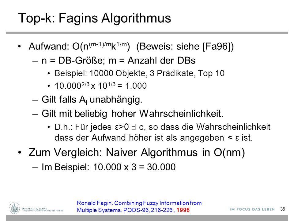35 Top-k: Fagins Algorithmus Aufwand: O(n (m-1)/m k 1/m ) (Beweis: siehe [Fa96]) –n = DB-Größe; m = Anzahl der DBs Beispiel: 10000 Objekte, 3 Prädikat