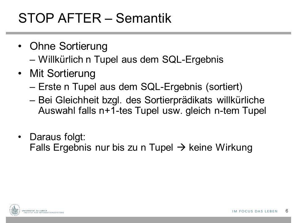 6 STOP AFTER – Semantik Ohne Sortierung –Willkürlich n Tupel aus dem SQL-Ergebnis Mit Sortierung –Erste n Tupel aus dem SQL-Ergebnis (sortiert) –Bei G