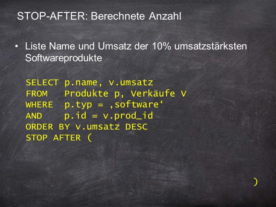 8 STOP-AFTER: Berechnete Anzahl Liste Name und Umsatz der 10% umsatzstärksten Softwareprodukte SELECT p.name, v.umsatz FROM Produkte p, Verkäufe V WHE