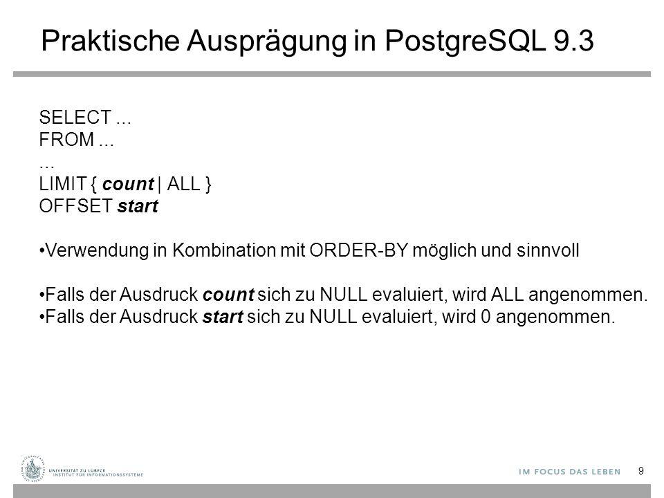 Praktische Ausprägung in PostgreSQL 9.3 9 SELECT... FROM...... LIMIT { count | ALL } OFFSET start Verwendung in Kombination mit ORDER-BY möglich und s