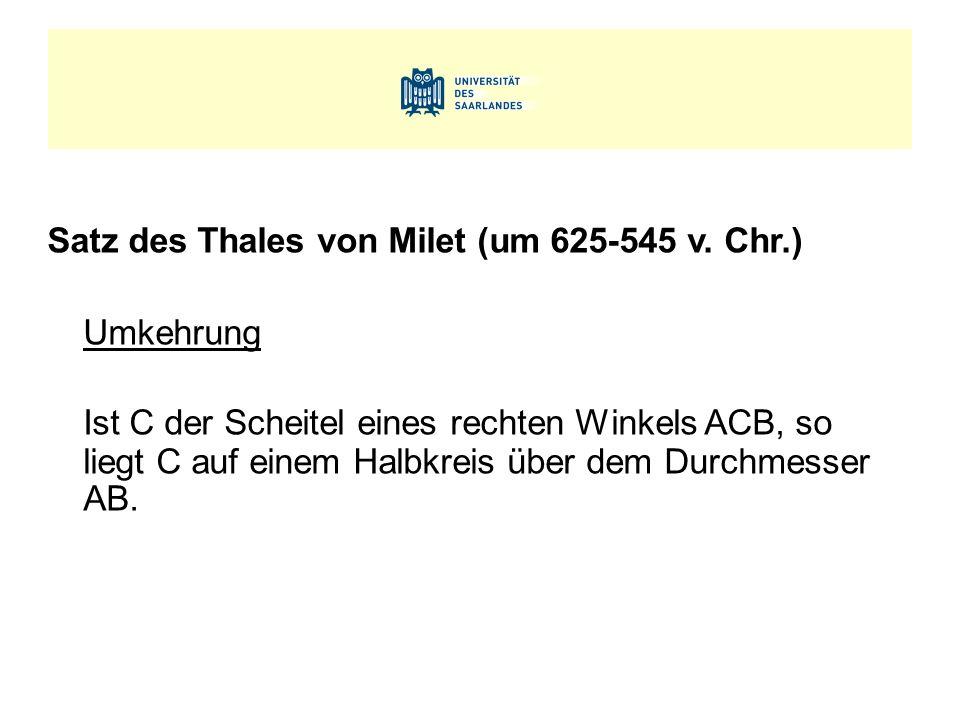 Satz des Thales von Milet (um 625-545 v. Chr.) Umkehrung Ist C der Scheitel eines rechten Winkels ACB, so liegt C auf einem Halbkreis über dem Durchme