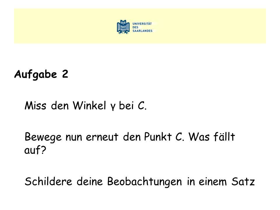 Aufgabe 2 Miss den Winkel γ bei C. Bewege nun erneut den Punkt C. Was fällt auf? Schildere deine Beobachtungen in einem Satz