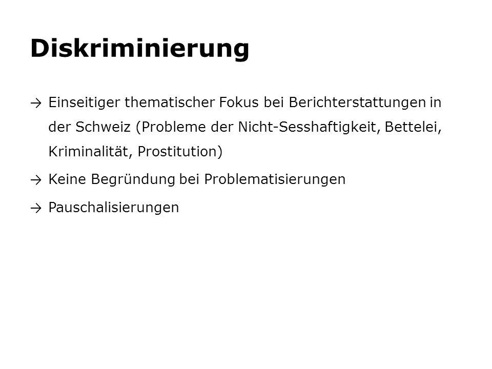 Diskriminierung → Einseitiger thematischer Fokus bei Berichterstattungen in der Schweiz (Probleme der Nicht-Sesshaftigkeit, Bettelei, Kriminalität, Prostitution) → Keine Begründung bei Problematisierungen → Pauschalisierungen