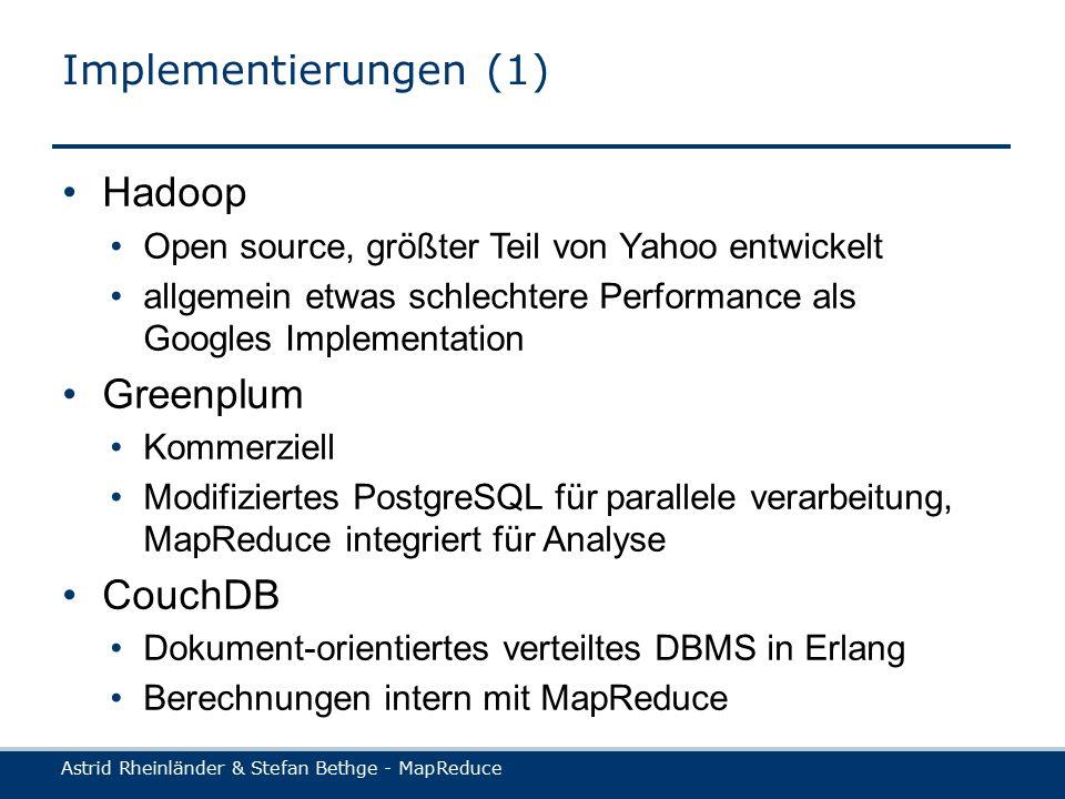 Astrid Rheinländer & Stefan Bethge - MapReduce Implementierungen (1) Hadoop Open source, größter Teil von Yahoo entwickelt allgemein etwas schlechtere Performance als Googles Implementation Greenplum Kommerziell Modifiziertes PostgreSQL für parallele verarbeitung, MapReduce integriert für Analyse CouchDB Dokument-orientiertes verteiltes DBMS in Erlang Berechnungen intern mit MapReduce