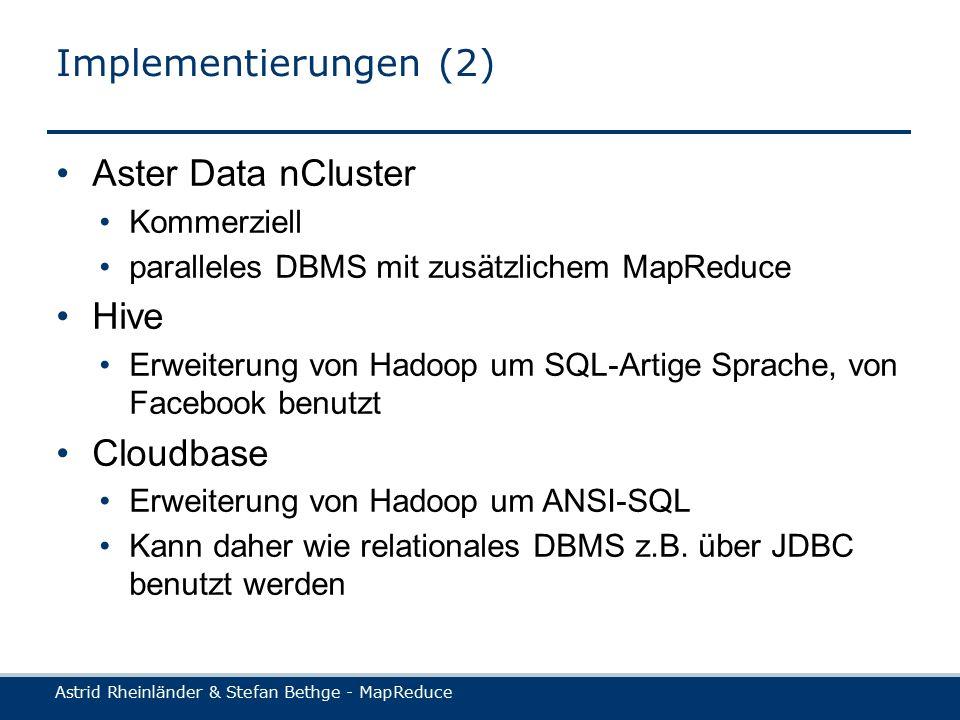 Astrid Rheinländer & Stefan Bethge - MapReduce Implementierungen (2) Aster Data nCluster Kommerziell paralleles DBMS mit zusätzlichem MapReduce Hive Erweiterung von Hadoop um SQL-Artige Sprache, von Facebook benutzt Cloudbase Erweiterung von Hadoop um ANSI-SQL Kann daher wie relationales DBMS z.B.